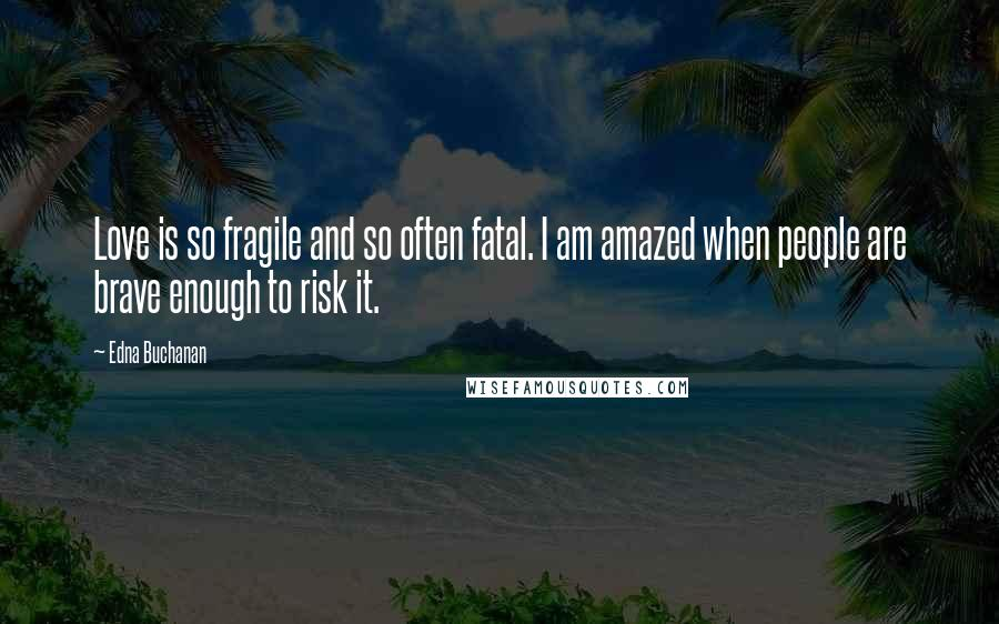 Edna Buchanan quotes: Love is so fragile and so often fatal. I am amazed when people are brave enough to risk it.