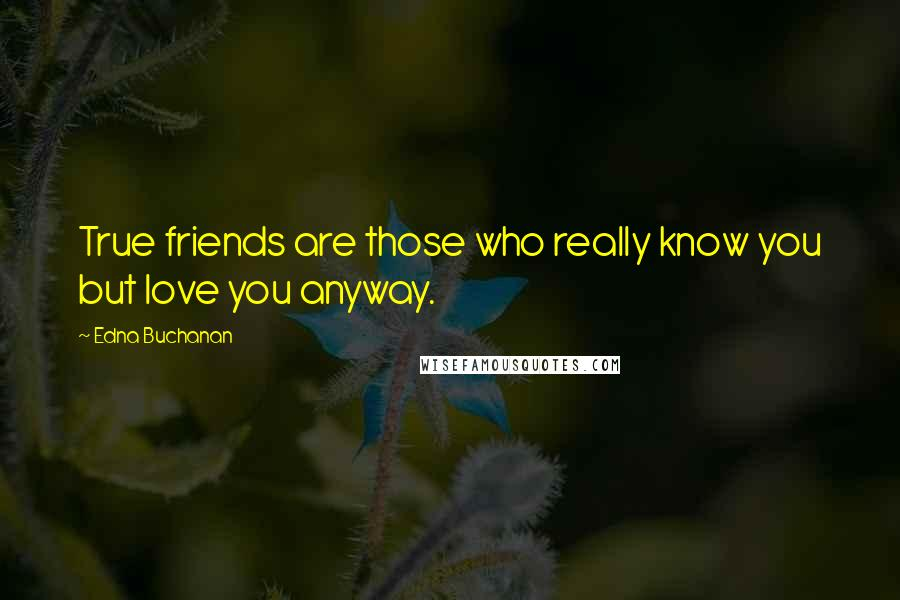 Edna Buchanan quotes: True friends are those who really know you but love you anyway.