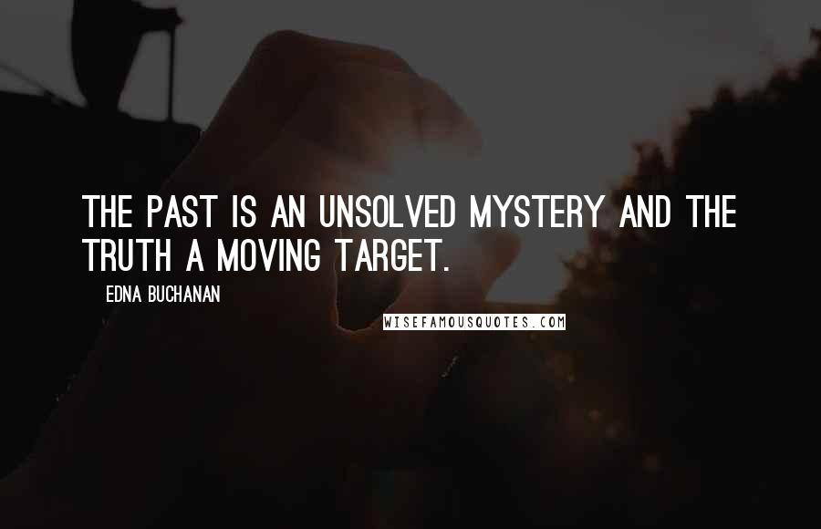 Edna Buchanan quotes: The past is an unsolved mystery and the truth a moving target.