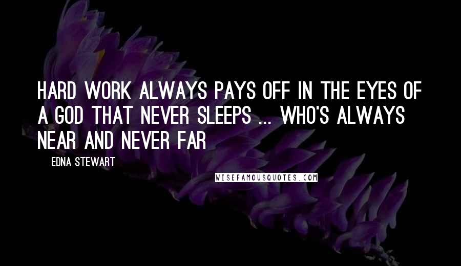 Edna Stewart quotes: Hard work always pays off in the eyes of a God that never sleeps ... Who's always near and never far