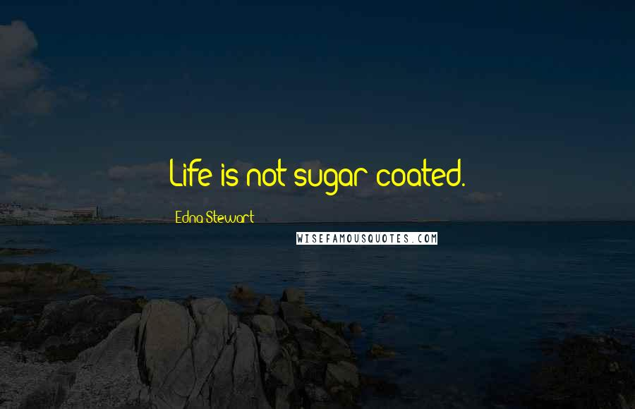 Edna Stewart quotes: Life is not sugar coated.