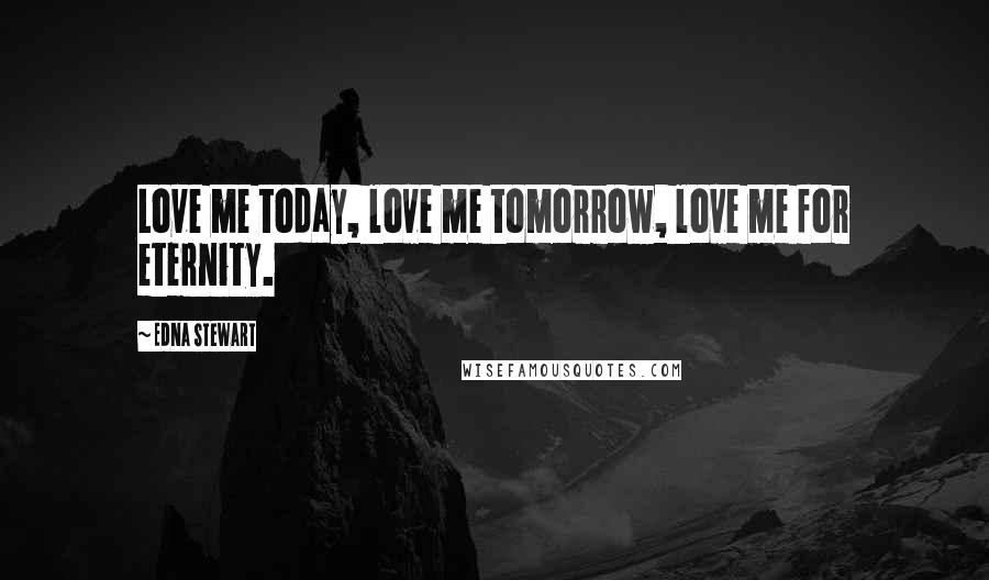 Edna Stewart quotes: Love me today, love me tomorrow, love me for eternity.