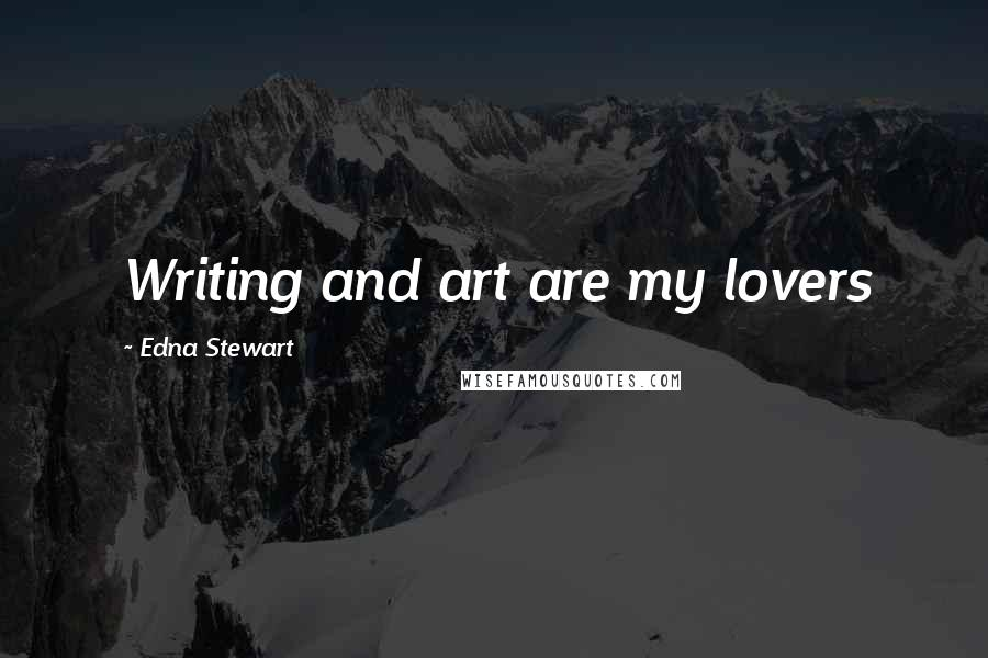 Edna Stewart quotes: Writing and art are my lovers