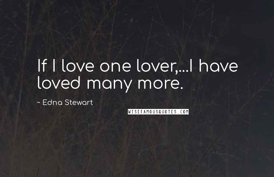 Edna Stewart quotes: If I love one lover,...I have loved many more.