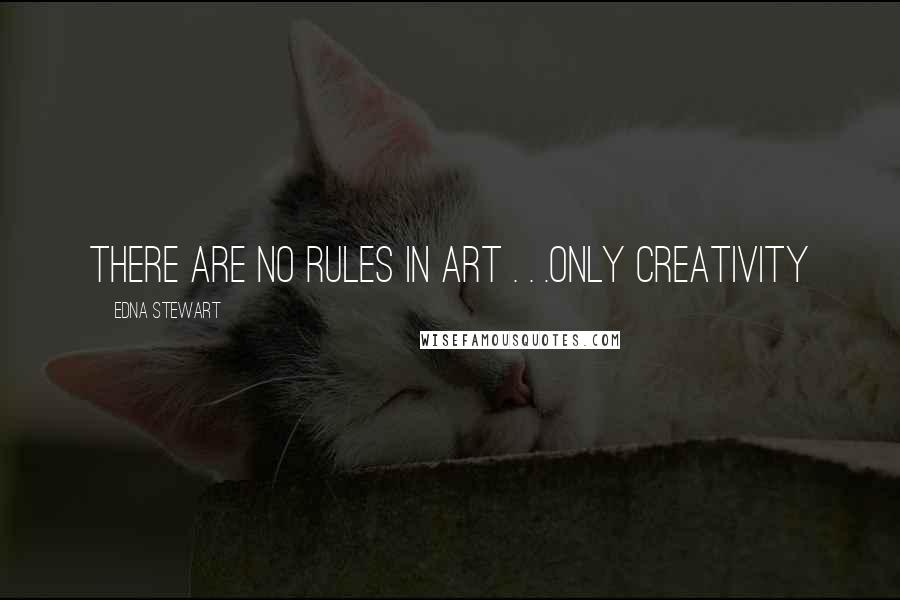 Edna Stewart quotes: There are no Rules in Art . . .Only Creativity