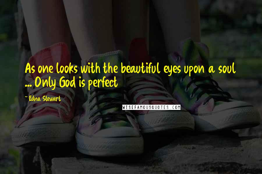 Edna Stewart quotes: As one looks with the beautiful eyes upon a soul ... Only God is perfect