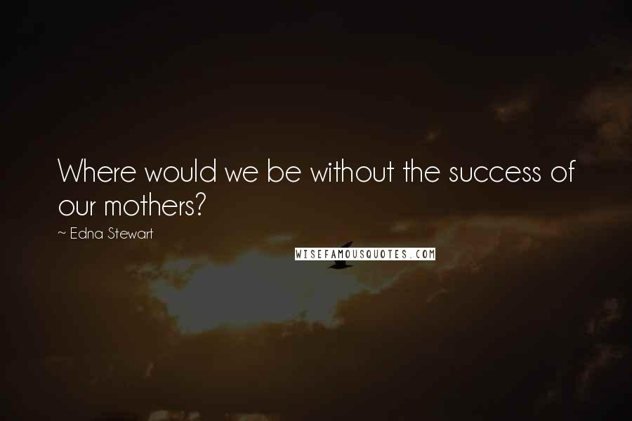 Edna Stewart quotes: Where would we be without the success of our mothers?