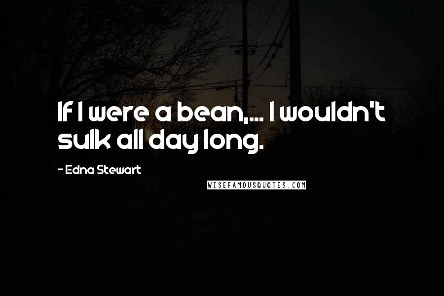 Edna Stewart quotes: If I were a bean,... I wouldn't sulk all day long.