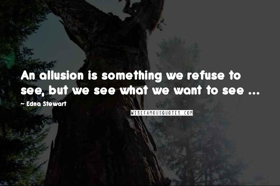 Edna Stewart quotes: An allusion is something we refuse to see, but we see what we want to see ...