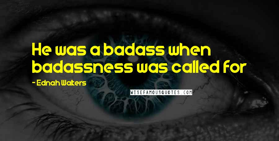 Ednah Walters quotes: He was a badass when badassness was called for