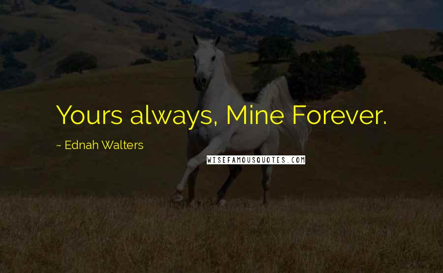Ednah Walters quotes: Yours always, Mine Forever.
