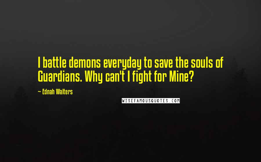 Ednah Walters quotes: I battle demons everyday to save the souls of Guardians. Why can't I fight for Mine?