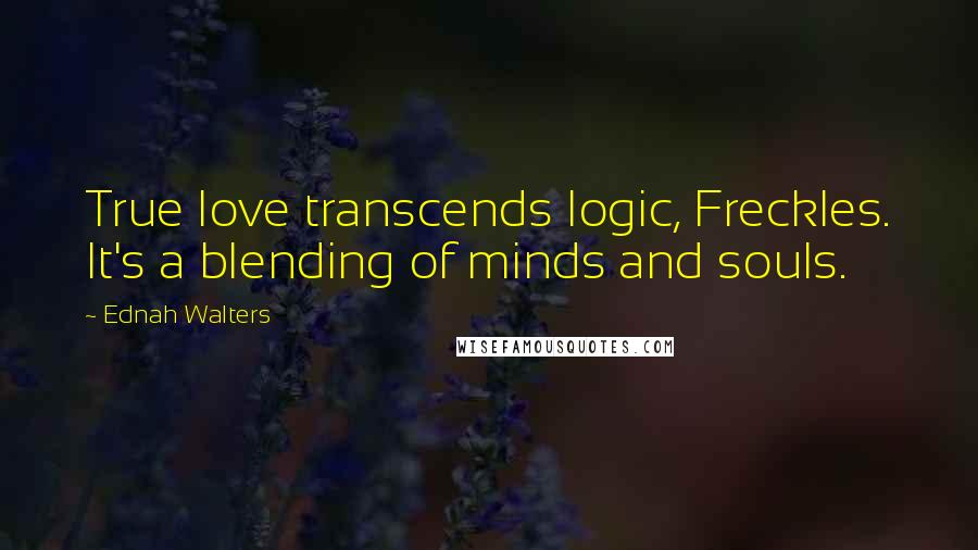 Ednah Walters quotes: True love transcends logic, Freckles. It's a blending of minds and souls.