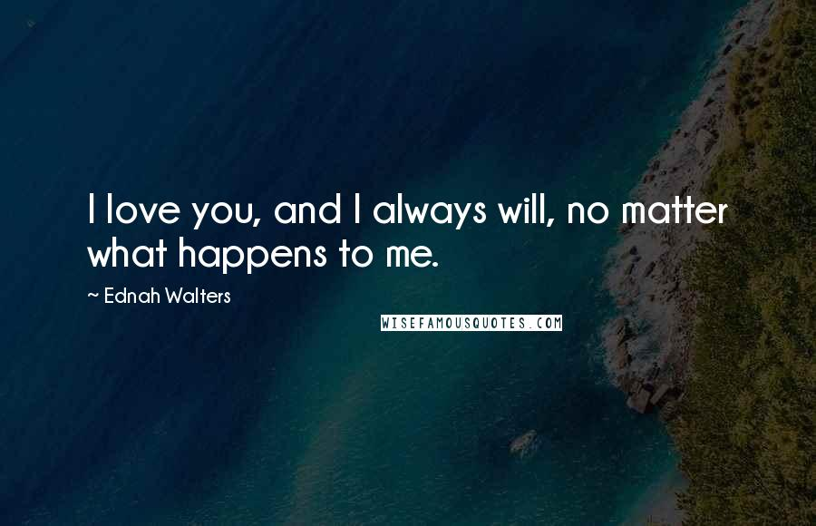 Ednah Walters quotes: I love you, and I always will, no matter what happens to me.