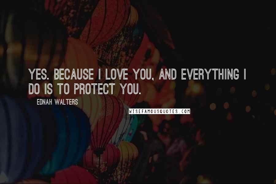 Ednah Walters quotes: Yes. Because I love you, and everything I do is to protect you.