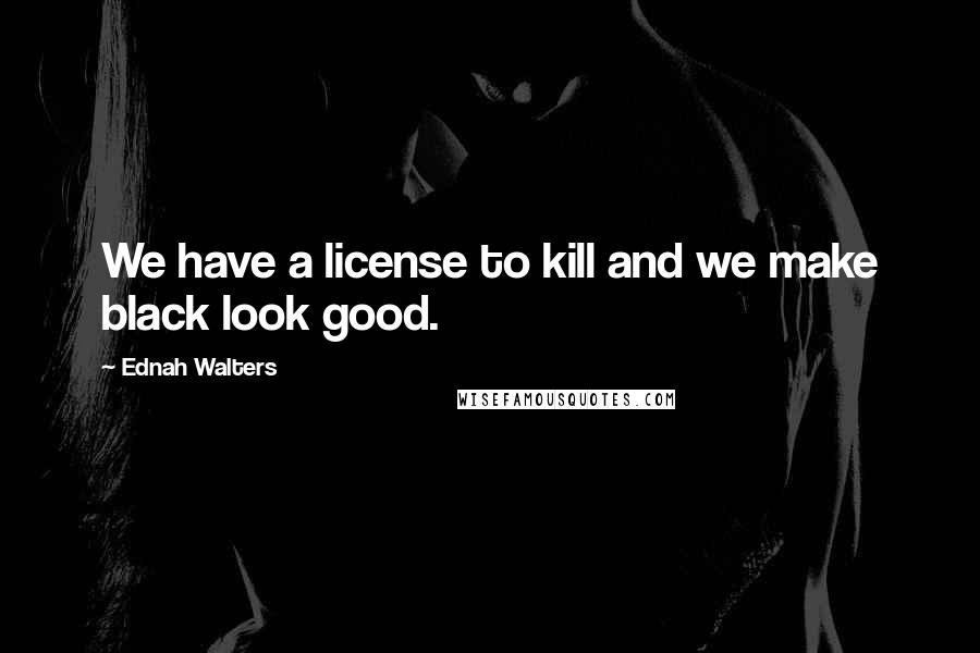 Ednah Walters quotes: We have a license to kill and we make black look good.