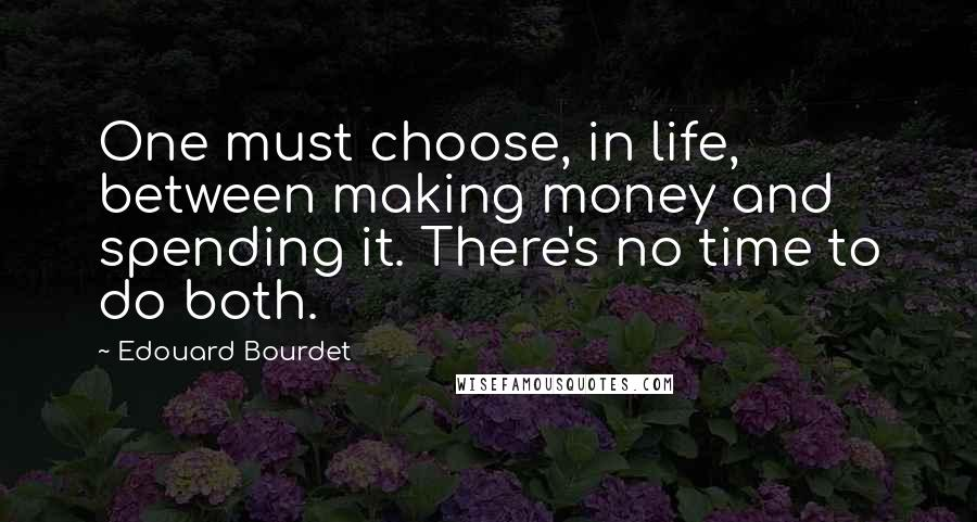 Edouard Bourdet quotes: One must choose, in life, between making money and spending it. There's no time to do both.