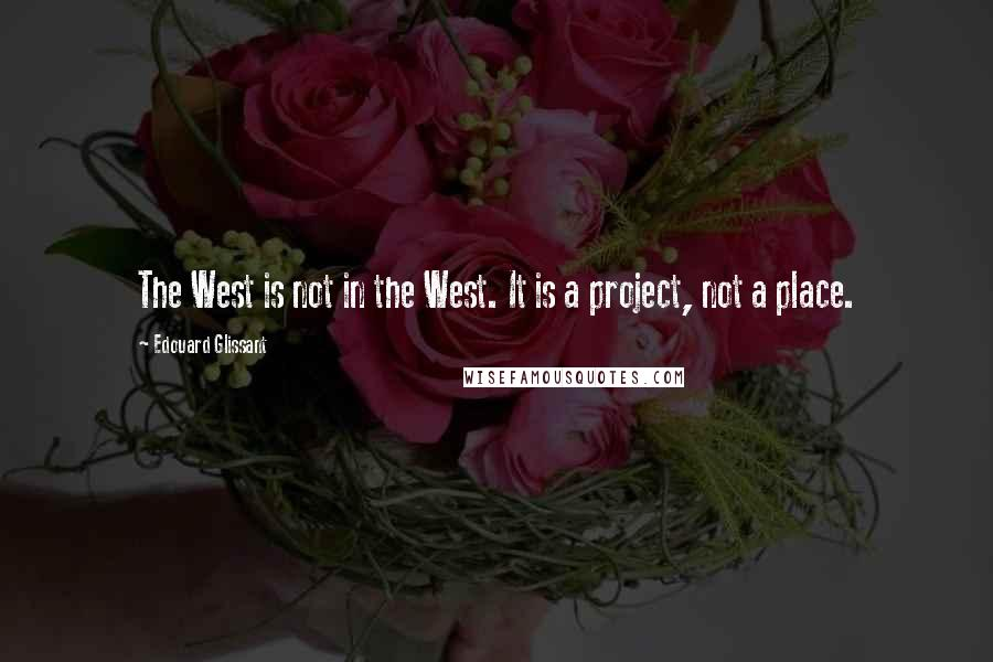Edouard Glissant quotes: The West is not in the West. It is a project, not a place.