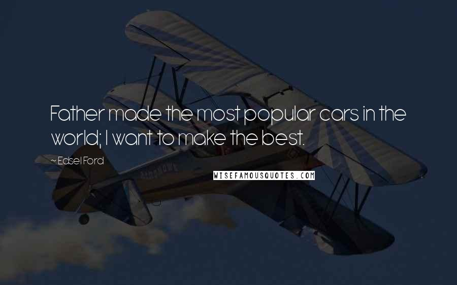 Edsel Ford quotes: Father made the most popular cars in the world; I want to make the best.