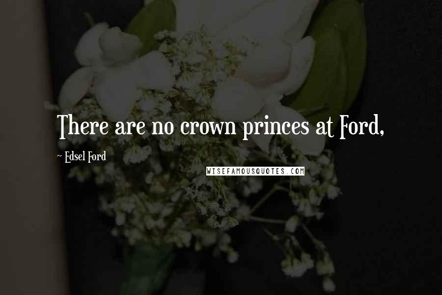 Edsel Ford quotes: There are no crown princes at Ford,