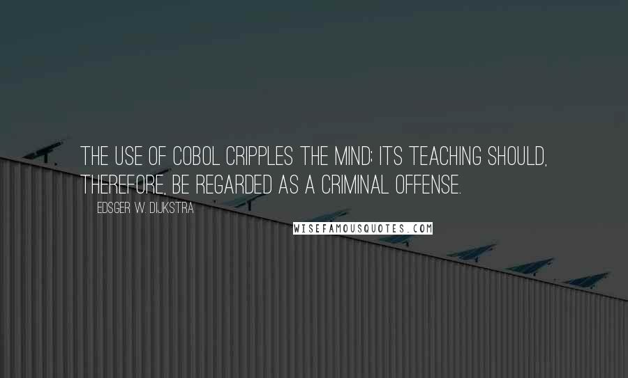 Edsger W. Dijkstra quotes: The use of COBOL cripples the mind; its teaching should, therefore, be regarded as a criminal offense.