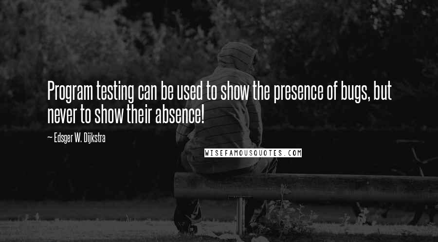 Edsger W. Dijkstra quotes: Program testing can be used to show the presence of bugs, but never to show their absence!