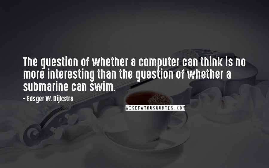 Edsger W. Dijkstra quotes: The question of whether a computer can think is no more interesting than the question of whether a submarine can swim.