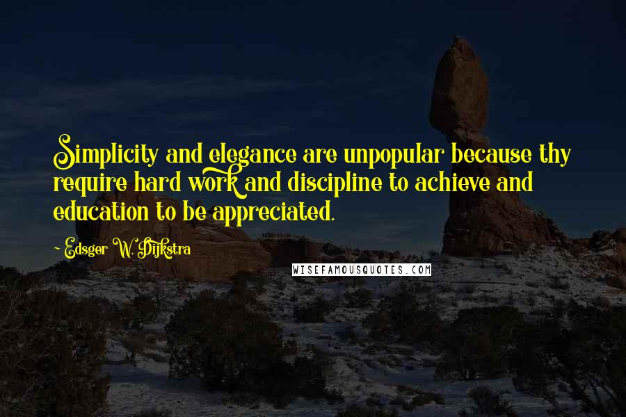 Edsger W. Dijkstra quotes: Simplicity and elegance are unpopular because thy require hard work and discipline to achieve and education to be appreciated.