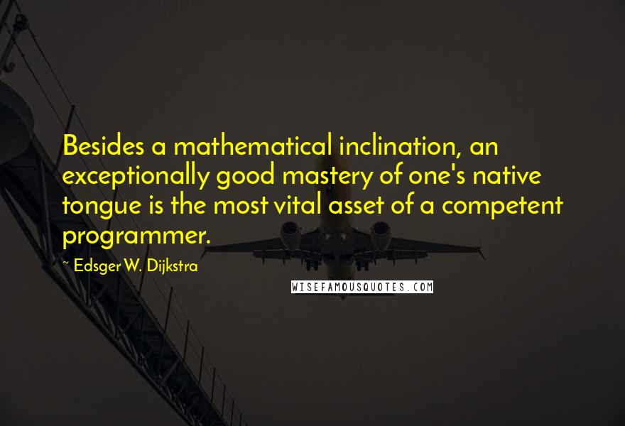 Edsger W. Dijkstra quotes: Besides a mathematical inclination, an exceptionally good mastery of one's native tongue is the most vital asset of a competent programmer.