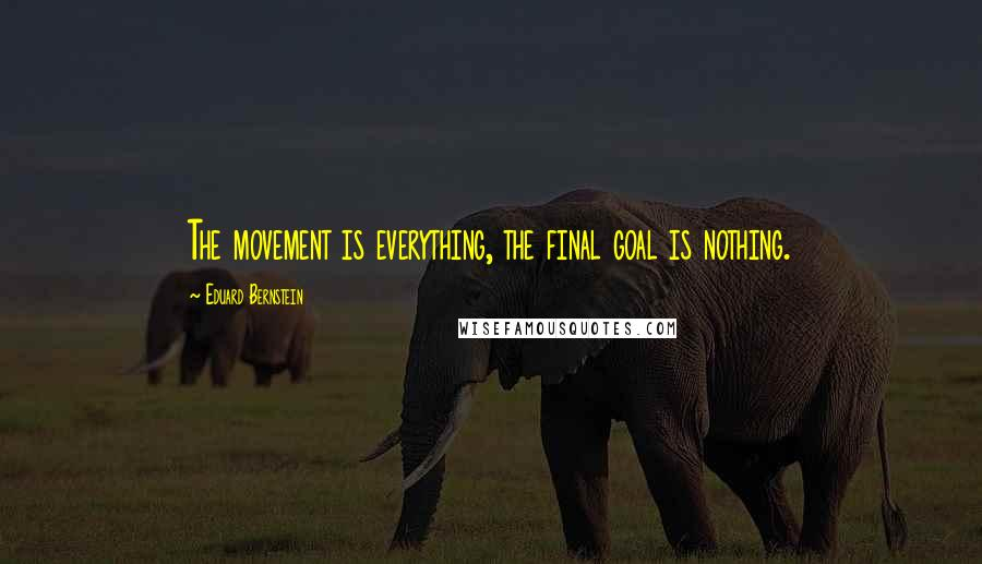 Eduard Bernstein quotes: The movement is everything, the final goal is nothing.