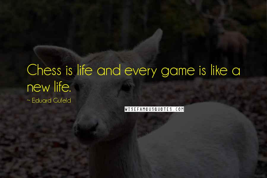 Eduard Gufeld quotes: Chess is life and every game is like a new life.
