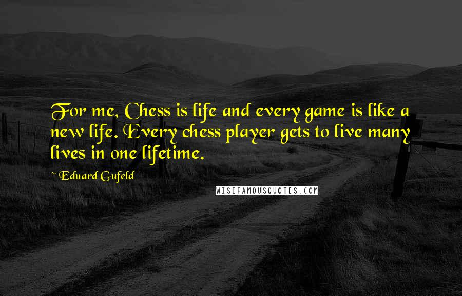 Eduard Gufeld quotes: For me, Chess is life and every game is like a new life. Every chess player gets to live many lives in one lifetime.