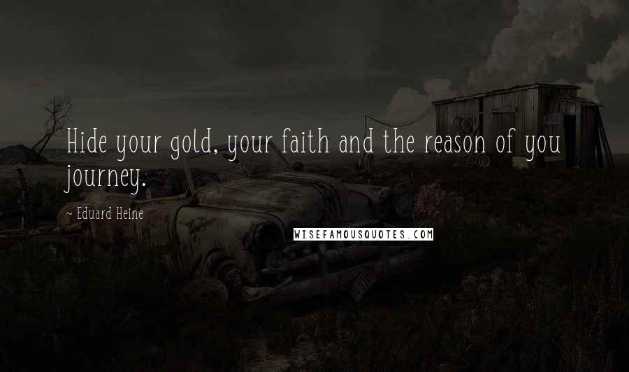 Eduard Heine quotes: Hide your gold, your faith and the reason of you journey.