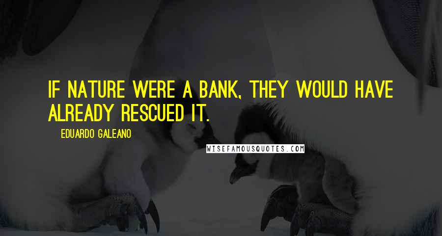 Eduardo Galeano quotes: If nature were a bank, they would have already rescued it.