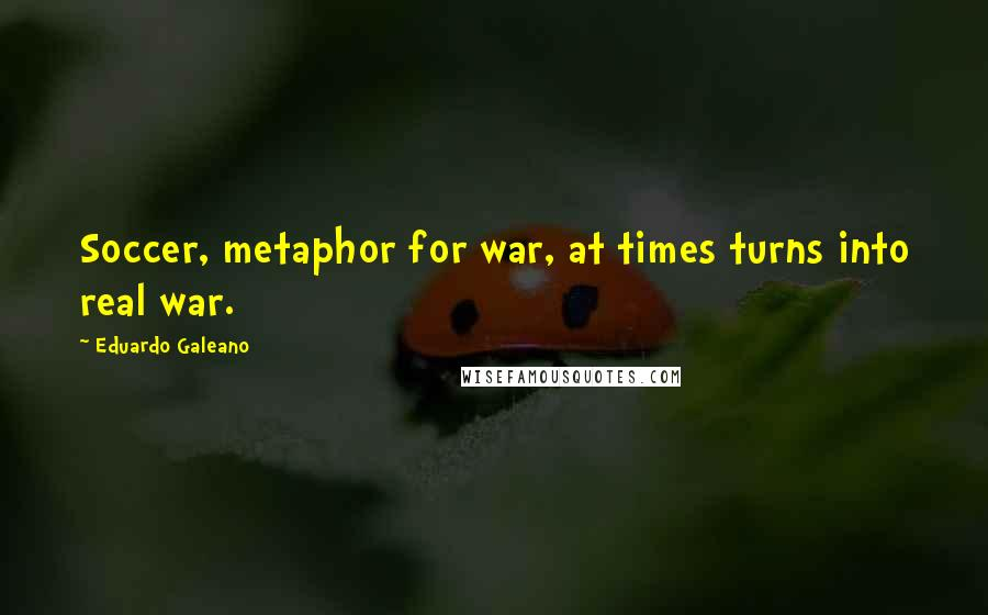Eduardo Galeano quotes: Soccer, metaphor for war, at times turns into real war.