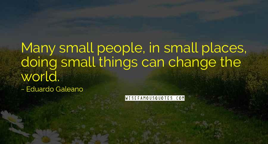 Eduardo Galeano quotes: Many small people, in small places, doing small things can change the world.