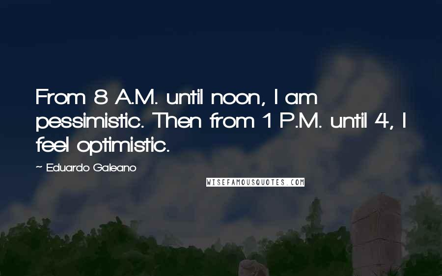 Eduardo Galeano quotes: From 8 A.M. until noon, I am pessimistic. Then from 1 P.M. until 4, I feel optimistic.