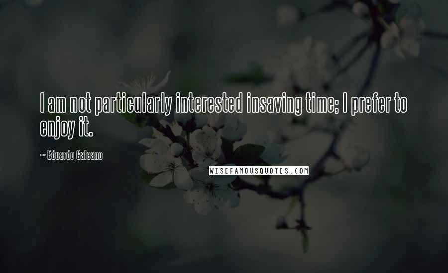 Eduardo Galeano quotes: I am not particularly interested insaving time; I prefer to enjoy it.