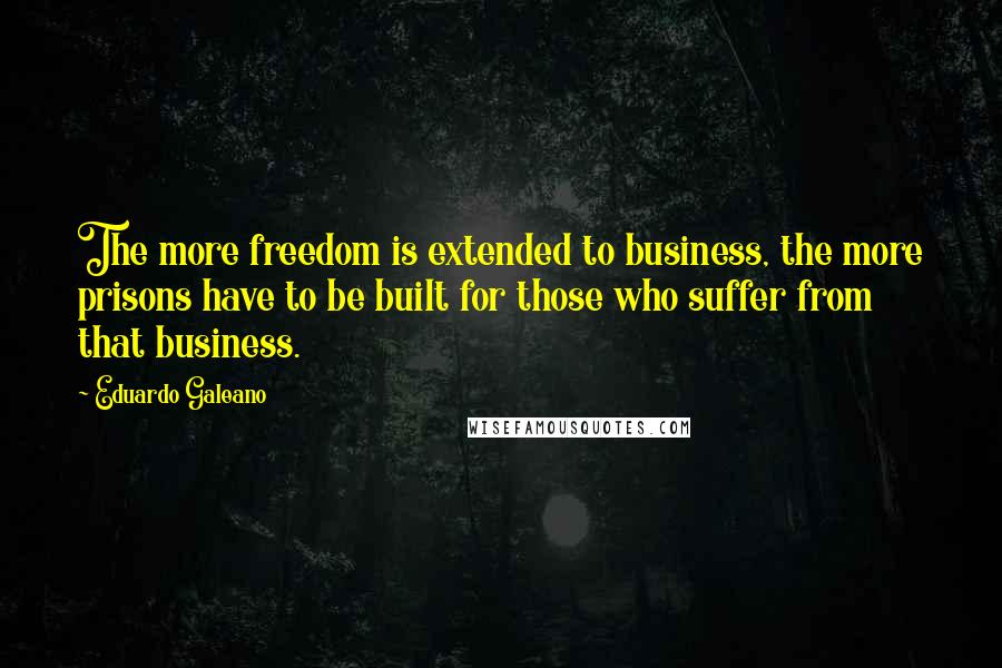 Eduardo Galeano quotes: The more freedom is extended to business, the more prisons have to be built for those who suffer from that business.