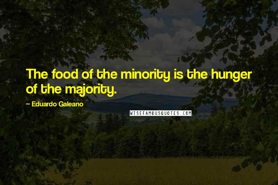 Eduardo Galeano quotes: The food of the minority is the hunger of the majority.