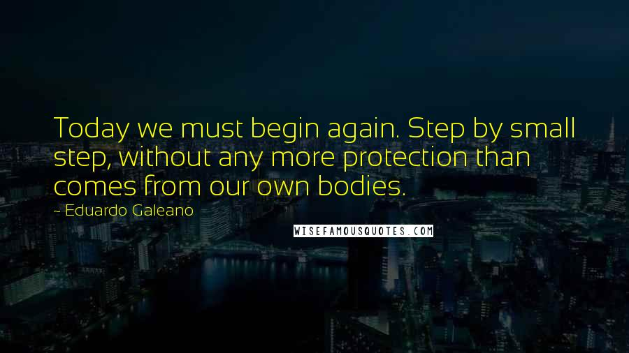 Eduardo Galeano quotes: Today we must begin again. Step by small step, without any more protection than comes from our own bodies.