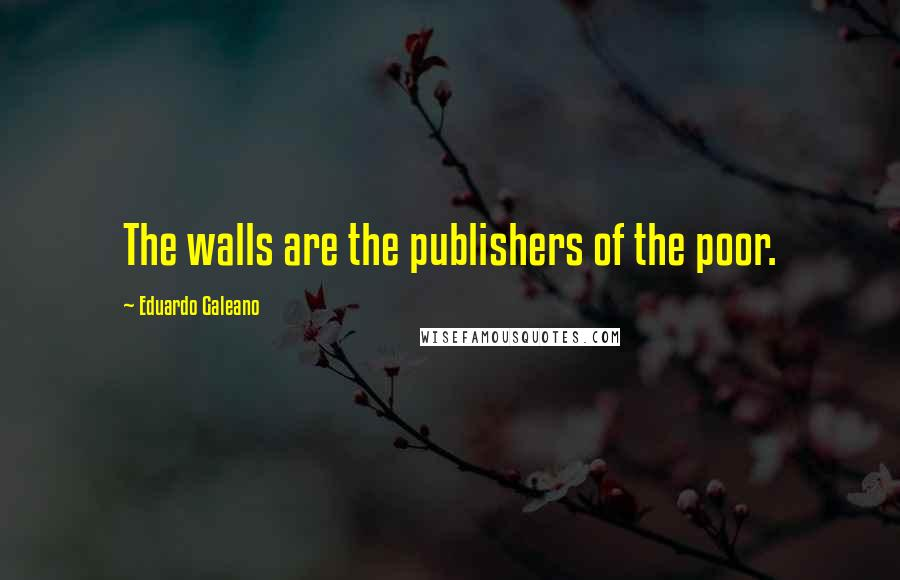 Eduardo Galeano quotes: The walls are the publishers of the poor.