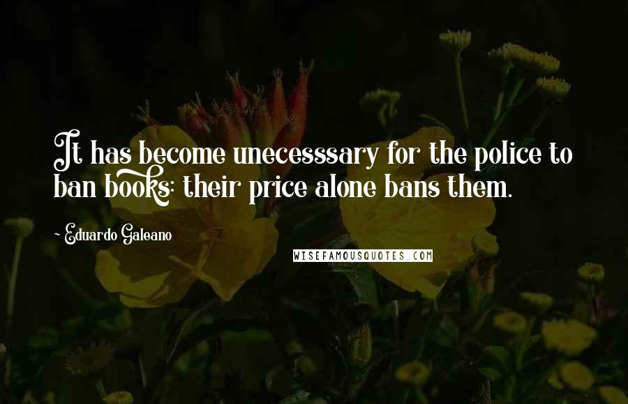 Eduardo Galeano quotes: It has become unecesssary for the police to ban books: their price alone bans them.