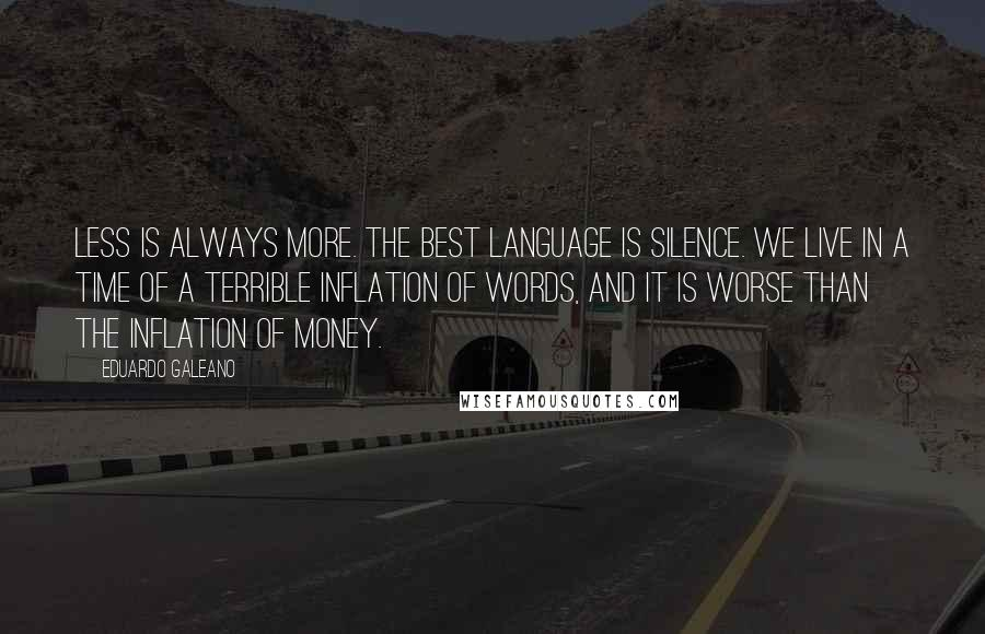 Eduardo Galeano quotes: Less is always more. The best language is silence. We live in a time of a terrible inflation of words, and it is worse than the inflation of money.