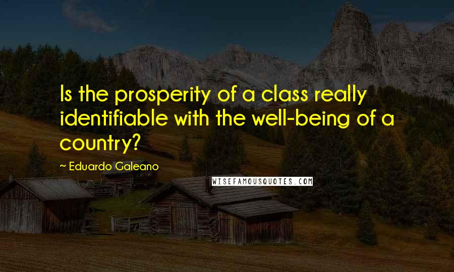 Eduardo Galeano quotes: Is the prosperity of a class really identifiable with the well-being of a country?