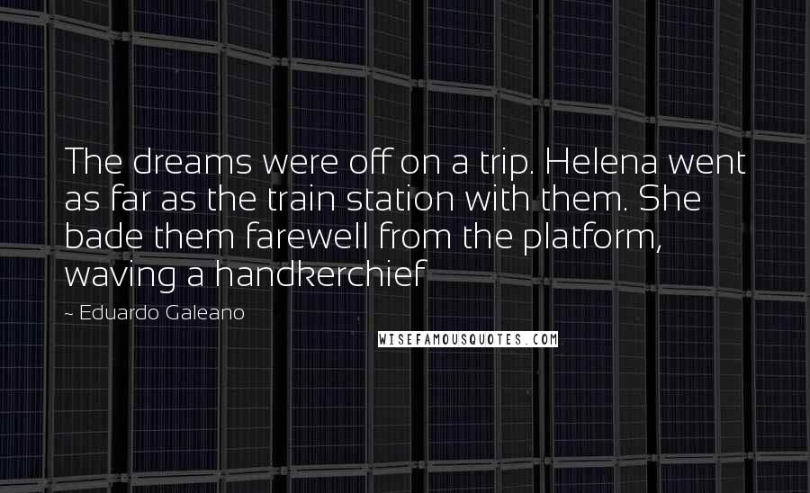Eduardo Galeano quotes: The dreams were off on a trip. Helena went as far as the train station with them. She bade them farewell from the platform, waving a handkerchief
