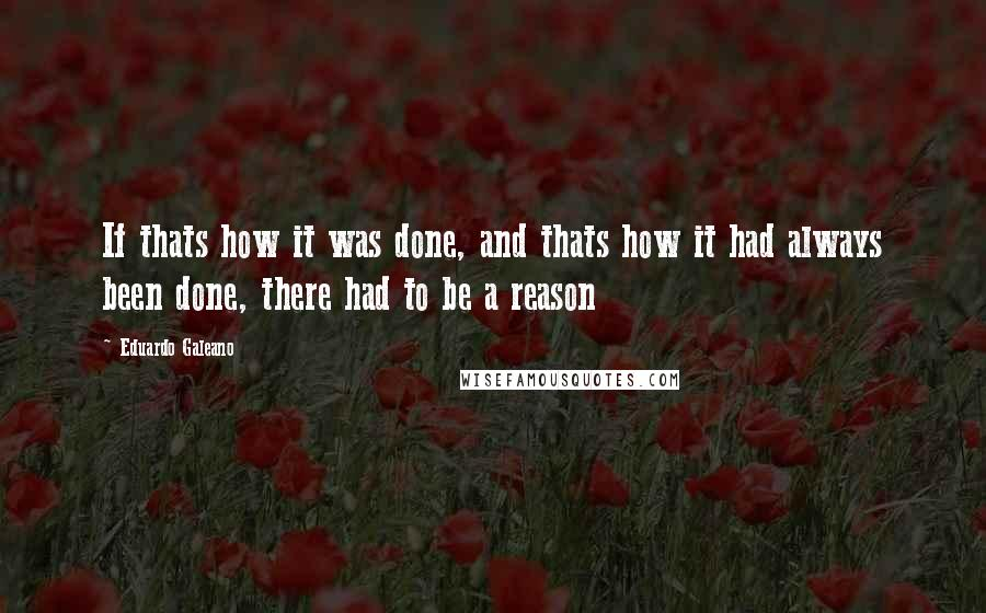 Eduardo Galeano quotes: If thats how it was done, and thats how it had always been done, there had to be a reason