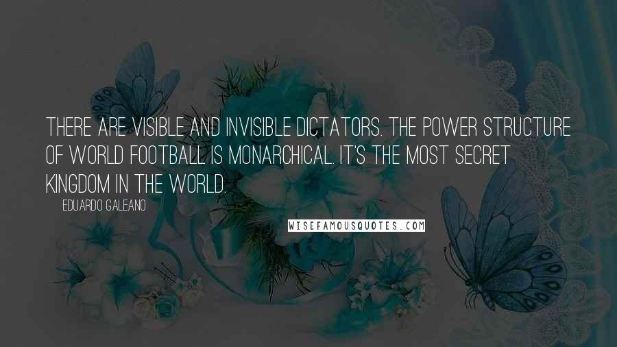 Eduardo Galeano quotes: There are visible and invisible dictators. The power structure of world football is monarchical. It's the most secret kingdom in the world.