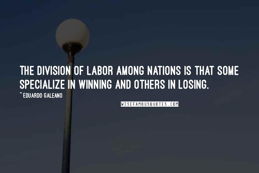 Eduardo Galeano quotes: The division of labor among nations is that some specialize in winning and others in losing.