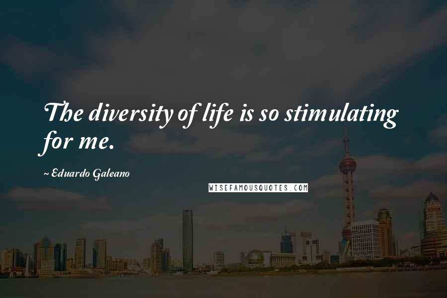 Eduardo Galeano quotes: The diversity of life is so stimulating for me.